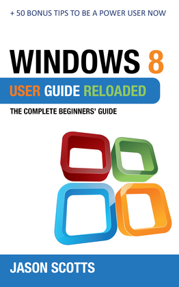 Windows 8 User Guide Reloaded : The Complete Beginners' Guide + 50 Bonus Tips to be a Power User Now!