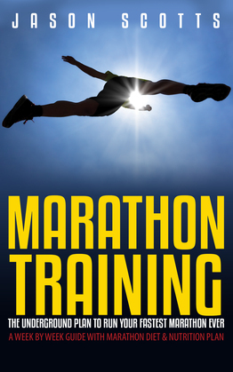 Marathon Training: The Underground Plan To Run Your Fastest Marathon Ever : A Week by Week Guide With Marathon Diet & Nutrition Plan