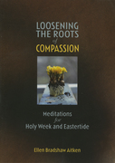 Loosening the Roots of Compassion: Meditations for Holy Week and Eastertide