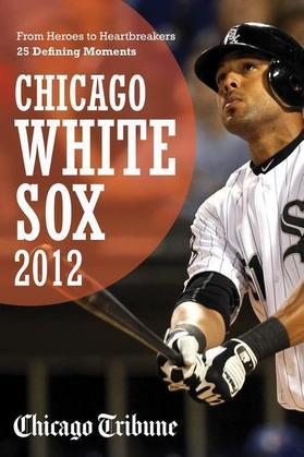 Chicago White Sox 2012: From Heroes to Heartbreakers¿25 Defining Moments