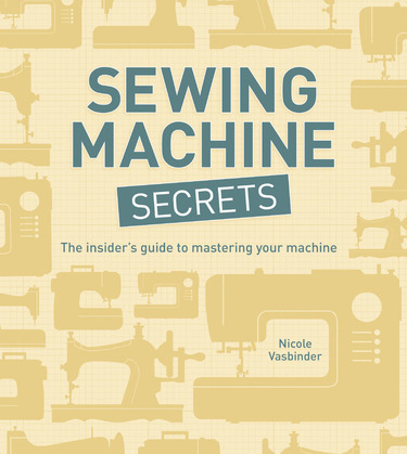 Sewing Machine Secrets: The Insider's Guide to Mastering Your Machine