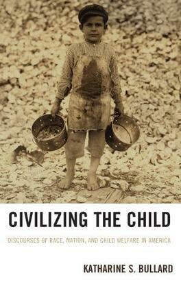 Civilizing the Child: Discourses of Race, Nation, and Child Welfare in America