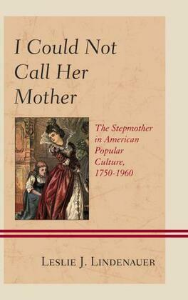 I Could Not Call Her Mother: The Stepmother in American Popular Culture, 1750-1960