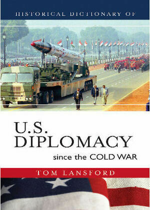 Historical Dictionary of U.S. Diplomacy since the Cold War