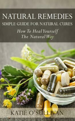 Natural Remedies: Simple Guide For Natural Cures: How To Heal Yourself The Natural Way