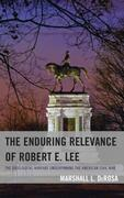 The Enduring Relevance of Robert E. Lee: The Ideological Warfare Underpinning the American Civil War