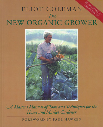 The New Organic Grower: A Master's Manual of Tools and Techniques for the Home and Market Gardener, 2nd Edition