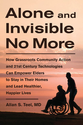Alone and Invisible No More: How Grassroots Community Action and 21st Century Technologies Can Empower Elders to Stay in Their Homes and Lead Healthie