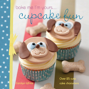 Bake Me I'm Yours . . . Cupcake Fun: Over 25 Cute Cake Characters