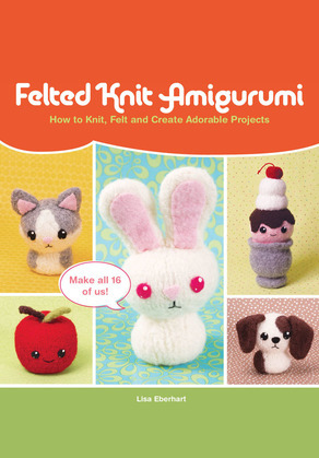Felted Knit Amigurumi: How to Knit, Felt and Create Adorable Projects