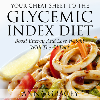 Your Cheat Sheet To The Glycemic Index Diet: Boost Energy And Lose Weight With The GI Diet