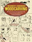 The Beginner's Handbook of Woodcarving: With Project Patterns for Line Carving, Relief Carving, Carving in the Round, and Bird Carving