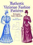 Authentic Victorian Fashion Patterns: A Complete Lady's Wardrobe