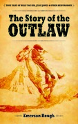 The Story of the Outlaw: True Tales of Billy the Kid, Jesse James, and Other Desperadoes