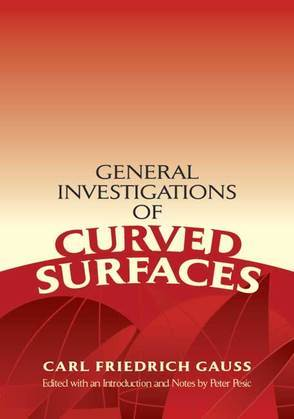 General Investigations of Curved Surfaces: Edited with an Introduction and Notes by Peter Pesic