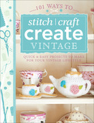 101 Ways to Stitch, Craft, Create Vintage: Quick & Easy Projects to Make for Your Vintage Lifestyle