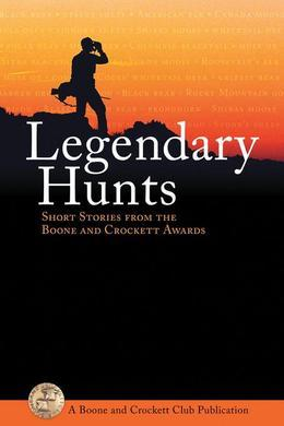 Legendary Hunts: Short Stories from the Boone and Crockett Awards