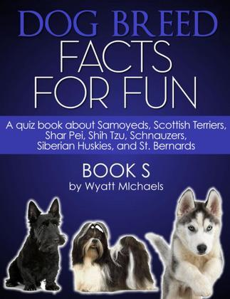 Dog Breed Facts for Fun! Book S: A quiz book about Samoyeds, Scottish Terriers, Shar Pei, Shih Tzu, Schnauzers, Siberian Huskies, and St. Bernards