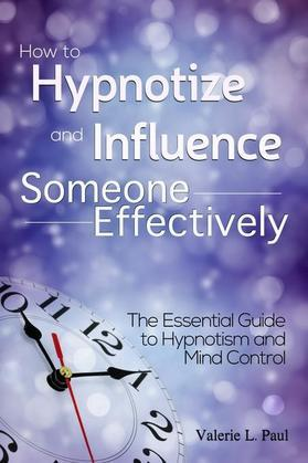How to Hypnotize and Influence Someone Effectively: The Essential Guide to Hypnotism and Mind Control