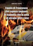 Favola di Francesco che sapeva sognare, di Isabella che lo amò e di alcune altre cose