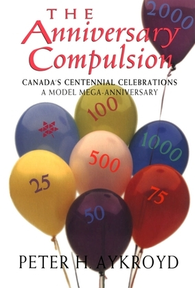 The Anniversary Compulsion: Canada's Centennial Celebrations: A Model Mega-Anniversary