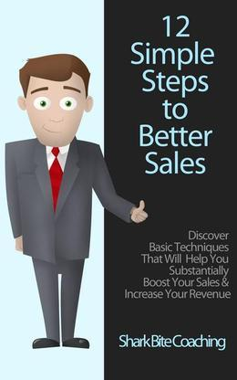 12 Simple Steps to Better Sales: Discover Basic Techniques That will Help You Substantially Boost Your Sales & Increase Your Revenue