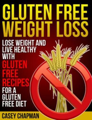 Gluten Free Weight Loss: Lose Weight and Live Healthy with Gluten Free Recipes for a Gluten Free Diet