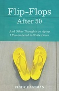 Flip-Flops After Fifty: And Other Thoughts on Aging I Remembered to Write Down