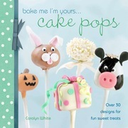 Bake Me I'm Yours . . . Cake Pops: Over 30 Designs for Fun Sweet Treats