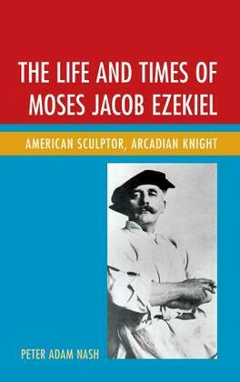The Life and Times of Moses Jacob Ezekiel: American Sculptor, Arcadian Knight