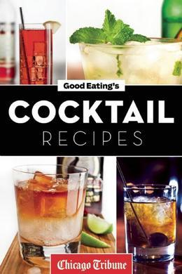 Good Eating's Cocktail Recipes: Mixology Tips and More Than 50 Classic and Artisanal Drinks