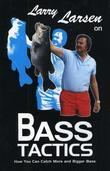 Larry Larsen on Bass Tactics: How You Catch More and Bigger Bass