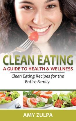 Clean Eating: A Guide to Health and Wellness: Clean Eating Recipes for the Entire Family