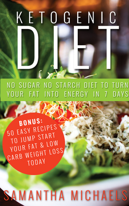 Ketogenic Diet : No Sugar No Starch Diet To Turn Your Fat Into Energy In 7 Days (Bonus : 50 Easy Recipes To Jump Start Your Fat & Low Carb Weight Loss