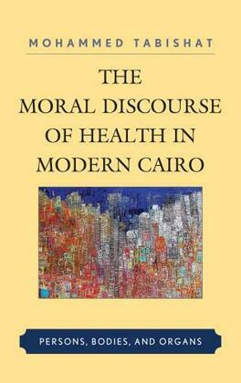 The Moral Discourse of Health in Modern Cairo: Persons, Bodies, and Organs