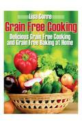 Grain Free Cooking: Delicious Grain Free Cooking and Grain Free Baking at Home