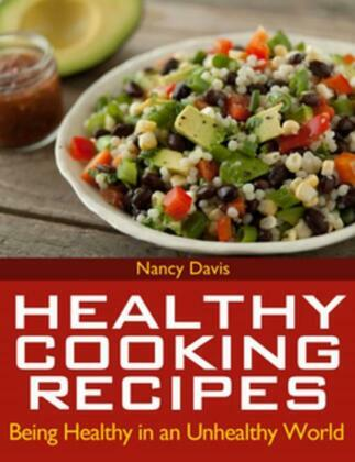 Healthy Cooking Recipes: Being Healthy in an Unhealthy World