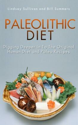 Paleolithic Diet: Digging Deeper into the Original Human Diet and Paleo Recipes