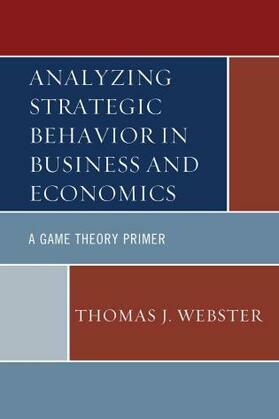 Analyzing Strategic Behavior in Business and Economics: A Game Theory Primer