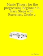 Music Theory for the Progressing Beginner In Easy Steps With Exercises. Grade Two.