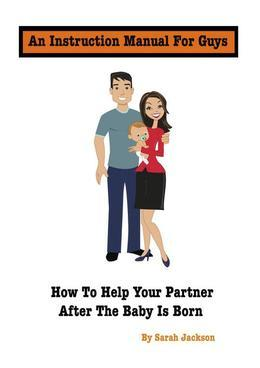An Instruction Manual for Guys: How to Help Your Partner After the Baby Is Born
