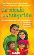 La magia de la adopción. Las respuestas que todo niño llegado por adopción, y sus papás, necesitan