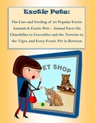 The Care and Feeding of 25 Popular Exotic Animals & Exotic Pets - Animal Facts On Chinchillas to Crocodiles and the Tortoise to the Tiger, and Every E