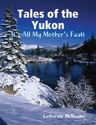 Tales of the Yukon: It's All My Mothers Fault