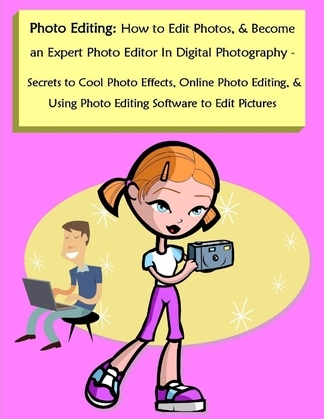 Photo Editing: How to Edit Photos, & Become an Expert Photo Editor In Digital Photography - Secrets to Cool Photo Effects, Online Photo Editing, & Usi