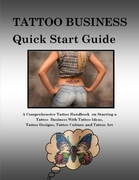 Tattoo Business Quick Start Guide: A Comprehensive Tattoo Handbook On Starting a Tattoo Business With Tattoo Ideas, Tattoo Designs, Tattoo Culture and