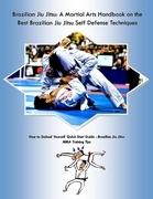 Brazilian Jiu Jitsu: A Martial Arts Handbook on the Best Brazilian Jiu Jitsu Self Defense Techniques How to Defend Yourself Quick Start Guide -Brazili