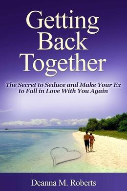 Getting Back Together: The Secret to Seduce and Make Your Ex to Fall in Love with You Again