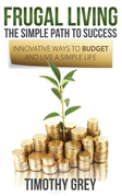Frugal Living: The Simple Path to Success: Innovative Ways to Budget and Live a Simple Life