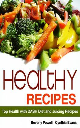 Healthy Recipes: Top Health with DASH Diet and Juicing Recipes